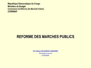 REFORME DES MARCHES PUBLICS Par Stanys BUJAKERA SANGANO Secrétaire Exécutif  COREMAP