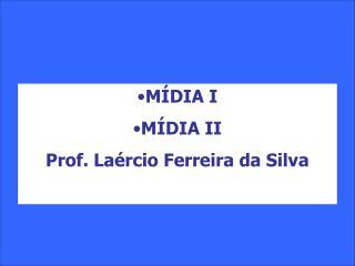 MÍDIA I  MÍDIA II Prof. Laércio Ferreira da Silva