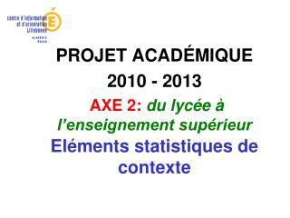 PROJET ACAD ÉMIQUE 2010 - 2013  AXE 2:  du lycée à l'enseignement supérieur