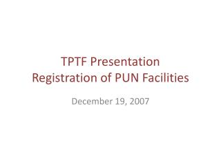 TPTF Presentation Registration of PUN Facilities
