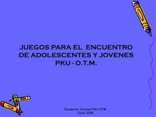JUEGOS PARA EL  ENCUENTRO DE ADOLESCENTES Y JOVENES             PKU - O.T.M.