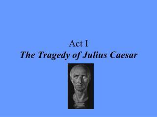 Act I  The Tragedy of Julius Caesar
