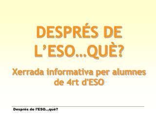 DESPRÉS DE L'ESO…QUÈ? Xerrada informativa per alumnes de 4rt d'ESO