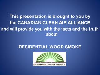 This presentation is brought to you by  the CANADIAN CLEAN AIR ALLIANCE and will provide you with the facts and the trut