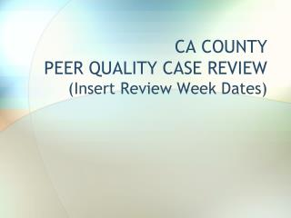 CA COUNTY  PEER QUALITY CASE REVIEW (Insert Review Week Dates)