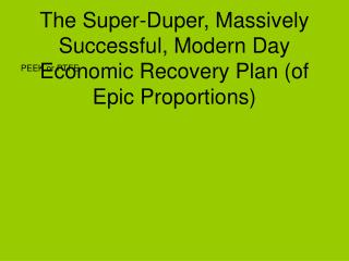 The Super-Duper, Massively Successful, Modern Day  Economic Recovery Plan (of Epic Proportions)