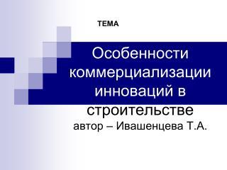 Особенности коммерциализации инноваций в  строительстве автор – Ивашенцева Т.А.