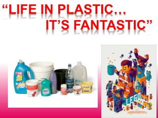 """""""Life in plastic…  it's Fantastic"""""""