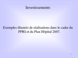 Investissements Exemples illustrés de réalisations dans le cadre du PPRI et du Plan Hôpital 2007.