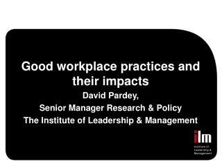 Good workplace practices and their impacts David Pardey, Senior Manager Research  Policy The Institute of Leadership  Ma