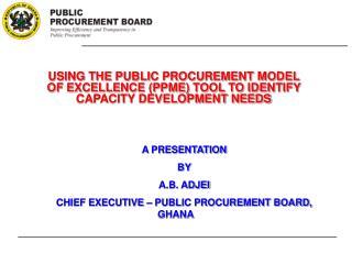 A PRESENTATION BY A.B. ADJEI CHIEF EXECUTIVE – PUBLIC PROCUREMENT BOARD, GHANA