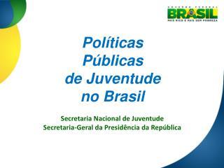 Políticas  Públicas  de Juventude no Brasil Secretaria Nacional de Juventude
