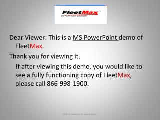 Dear Viewer: This is a MS PowerPoint demo of FleetMax. Thank you for viewing it.     If after viewing this demo, you wou