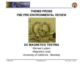 THEMIS PROBE  FM2 PRE-ENVIRONMENTAL REVIEW  DC MAGNETICS TESTING Michael Ludlam Magnetics Lead