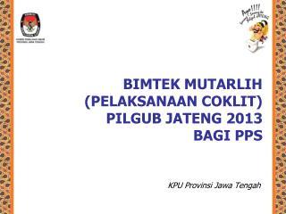 BIMTEK MUTARLIH (PELAKSANAAN COKLIT)  P ILGUB JATENG 2 013 BAGI PPS