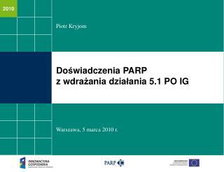 Do ś wiadczenia PARP  z wdra ż ania dzia ł ania 5.1 PO IG