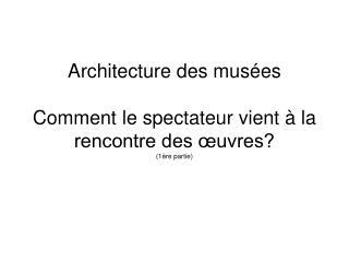 Architecture des mus es  Comment le spectateur vient   la rencontre des  uvres 1 re partie