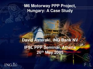 M6 Motorway PPP Project, Hungary: A Case Study David Asteraki, ING Bank NV