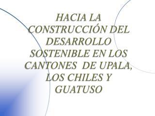 HACIA LA CONSTRUCCIÓN DEL DESARROLLO SOSTENIBLE EN LOS CANTONES  DE UPALA, LOS CHILES Y GUATUSO