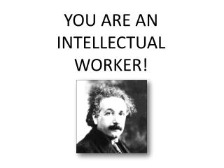YOU ARE AN INTELLECTUAL WORKER!