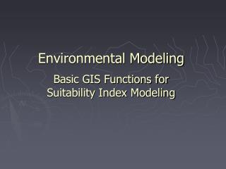 Environmental Modeling  Basic GIS Functions for Suitability Index Modeling