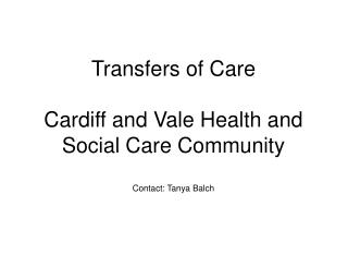 Transfers of Care  Cardiff and Vale Health and Social Care Community Contact: Tanya Balch
