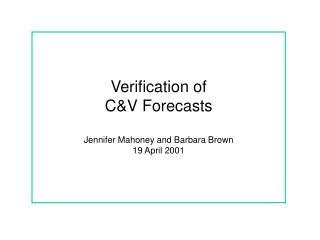Verification of  C&V Forecasts Jennifer Mahoney and Barbara Brown 19 April 2001