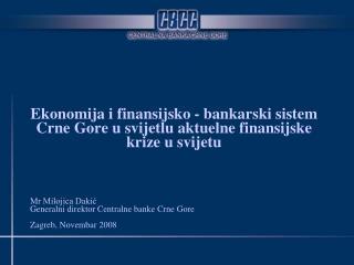 Mr Milojica Dakić Generalni direktor Centralne banke Crne Gore Zagreb, Novembar 2008
