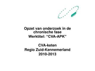 "Opzet van onderzoek in de chronische fase Werktitel: ""CVA-APK"" CVA-keten  Regio Zuid-Kennemerland"