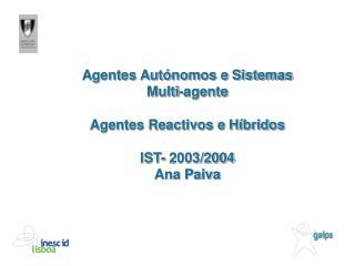 Agentes Autónomos e Sistemas Multi-agente Agentes Reactivos e Híbridos IST- 2003/2004 Ana Paiva