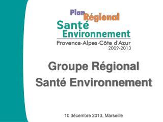 Groupe Régional  Santé Environnement 10 décembre 2013, Marseille