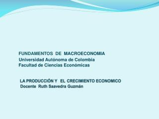 LA PRODUCCIÓN Y EL CRECIMIENTO ECONOMICO     Docente  Ruth Saavedra Guzmán