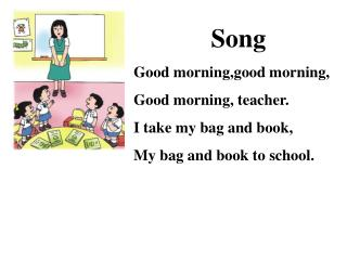 Song Good morning,good morning, Good morning, teacher. I take my bag and book,