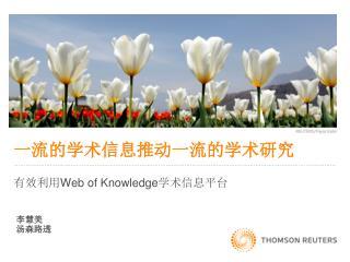 一流的学术信息推动一流的学术研究 有效利用 Web of Knowledge 学术信息平台