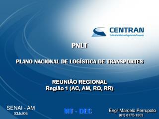 PNLT PLANO NACIONAL DE LOGÍSTICA DE TRANSPORTES REUNIÃO REGIONAL Região 1 (AC, AM, RO, RR)