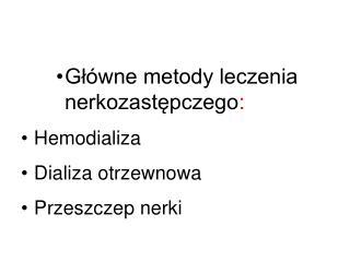 Główne metody leczenia nerkozastępczego : Hemodializa Dializa otrzewnowa Przeszczep nerki