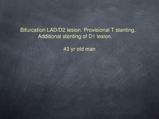 Bifurcation LAD/D2 lesion. Provisional T stenting.   Additional stenting of D1 lesion.