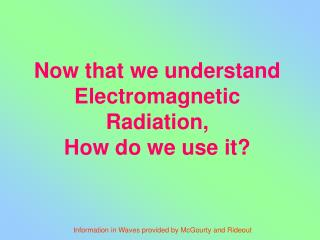 Now that we understand Electromagnetic Radiation,  How do we use it