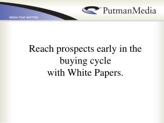 Reach prospects early in the buying cycle with White Papers.