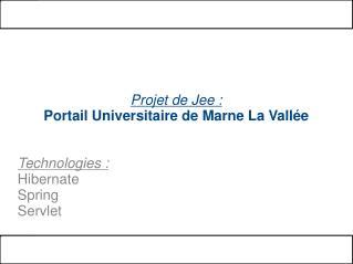 Projet de Jee :  Portail Universitaire de Marne La Vallée Technologies :  Hibernate Spring Servlet