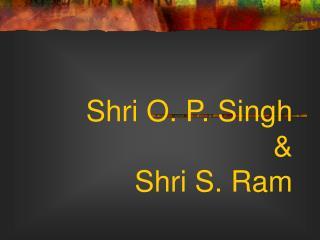 Shri O. P. Singh  & Shri S. Ram
