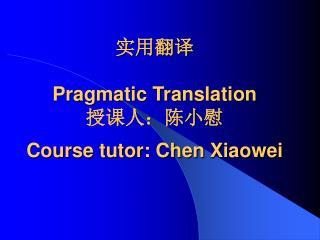 Pragmatic Translation  : Course tutor: Chen Xiaowei