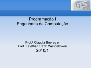 Programação I Engenharia de Computação Prof.ª Claudia Boeres e  Prof. Estefhan Dazzi Wandekoken