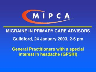 MIGRAINE IN PRIMARY CARE ADVISORS  Guildford, 24 January 2003, 2-6 pm  General Practitioners with a special interest in