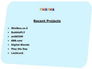 K w a K w a Recent Projects MiniBox.co.il BubblePLY aniBOOM 888 Digital Blonde Play the Day