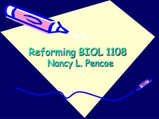 Reforming BIOL 1108   Nancy L. Pencoe