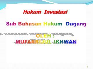 Hukum Investasi Sub  Bahasan Hukum Dagang OLEH :  MUFARRIJUL IKHWAN