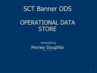 SCT Banner ODS  OPERATIONAL DATA  STORE   Presented by  Penney Doughtie revised   11