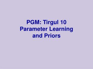 PGM: Tirgul 10 Parameter Learning and Priors