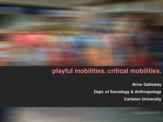 playful mobilities. critical mobilities. Anne Galloway Dept. of Sociology & Anthropology